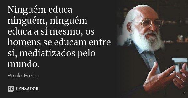 Ninguém educa ninguém, ninguém educa a si mesmo, os homens se educam entre si, mediatizados pelo mundo.... Frase de Paulo Freire.