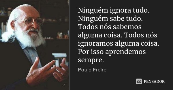 Ninguém ignora tudo. Ninguém sabe tudo. Todos nós sabemos alguma coisa. Todos nós ignoramos alguma coisa. Por isso aprendemos sempre.... Frase de Paulo Freire.