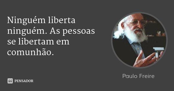 Ninguém liberta ninguém. As pessoas se libertam em comunhão.... Frase de Paulo Freire..