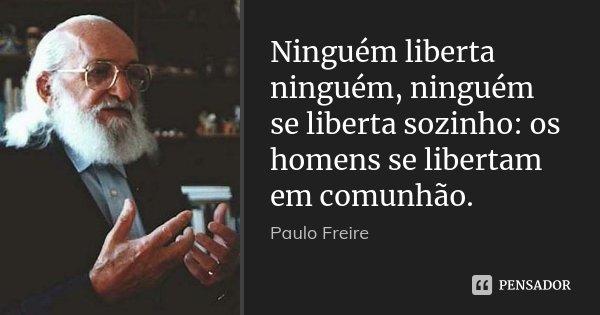 Ninguém liberta ninguém, ninguém se liberta sozinho: os homens se libertam em comunhão.... Frase de Paulo Freire.