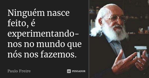 Ninguém nasce feito, é experimentando-nos no mundo que nós nos fazemos.... Frase de Paulo Freire.