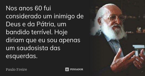Nos anos 60 fui considerado um inimigo de Deus e da Pátria, um bandido terrível. Hoje diriam que eu sou apenas um saudosista das esquerdas.... Frase de Paulo Freire.