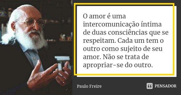 O amor é uma intercomunicação íntima de duas consciências que se respeitam. Cada um tem o outro como sujeito de seu amor. Não se trata de apropriar-se do outro.... Frase de Paulo Freire.