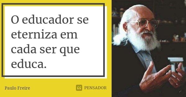 O educador se eterniza em cada ser que educa.... Frase de Paulo Freire.