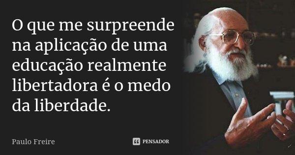 O que me surpreende na aplicação de uma educação realmente libertadora é o medo da liberdade.... Frase de Paulo Freire.
