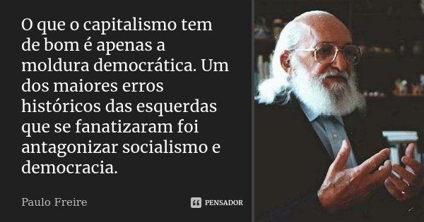 O que o capitalismo tem de bom é apenas a moldura democrática. Um dos maiores erros históricos das esquerdas que se fanatizaram foi antagonizar socialismo e dem... Frase de Paulo Freire.