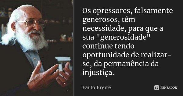 """Os opressores, falsamente generosos, têm necessidade, para que a sua """"generosidade"""" continue tendo oportunidade de realizar-se, da permanência da inju... Frase de Paulo Freire."""