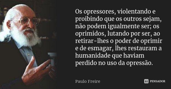 Os opressores, violentando e proibindo que os outros sejam, não podem igualmente ser; os oprimidos, lutando por ser, ao retirar-lhes o poder de oprimir e de esm... Frase de Paulo Freire.