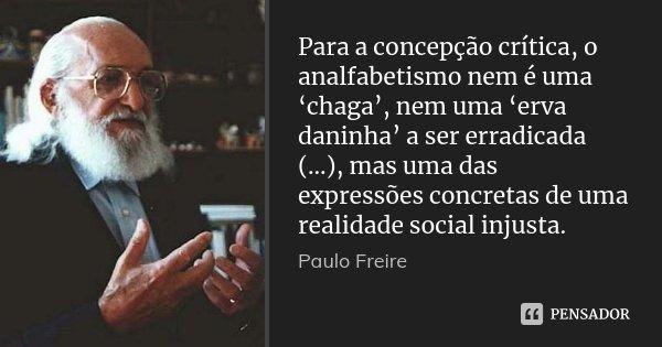 Para a concepção crítica, o analfabetismo nem é uma 'chaga', nem uma 'erva daninha' a ser erradicada (...), mas uma das expressões concretas de uma realidade so... Frase de Paulo Freire.