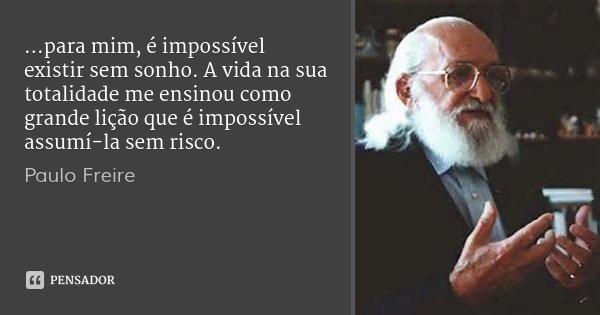 ...para mim, é impossível existir sem sonho. A vida na sua totalidade me ensinou como grande lição que é impossível assumí-la sem risco.... Frase de Paulo Freire.
