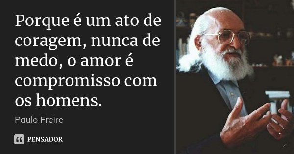 Porque é um ato de coragem, nunca de medo, o amor é compromisso com os homens.... Frase de Paulo Freire.