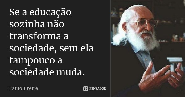 Se a educação sozinha não transforma a sociedade, sem ela tampouco a sociedade muda.... Frase de Paulo Freire.