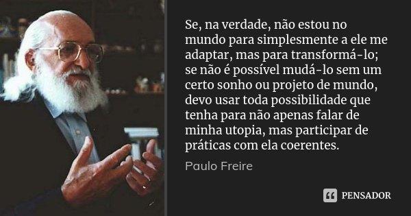 Se, na verdade, não estou no mundo para simplesmente a ele me adaptar, mas para transformá-lo; se não é possível mudá-lo sem um certo sonho ou projeto de mundo,... Frase de Paulo Freire.