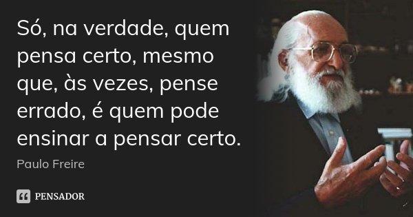 Só, na verdade, quem pensa certo, mesmo que, às vezes, pense errado, é quem pode ensinar a pensar certo.... Frase de Paulo Freire.