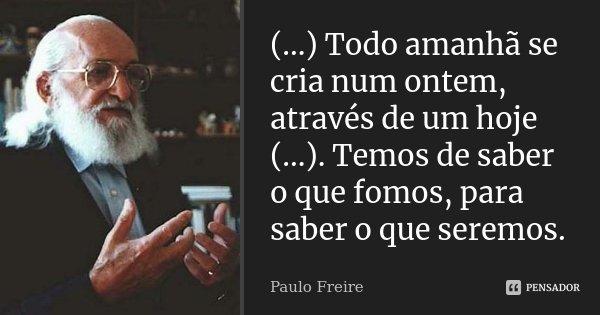 (...) Todo amanhã se cria num ontem, através de um hoje (...). Temos de saber o que fomos, para saber o que seremos.... Frase de Paulo Freire.