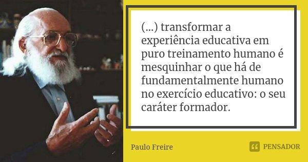 (...) transformar a experiência educativa em puro treinamento humano é mesquinhar o que há de fundamentalmente humano no exercício educativo: o seu caráter form... Frase de Paulo Freire.