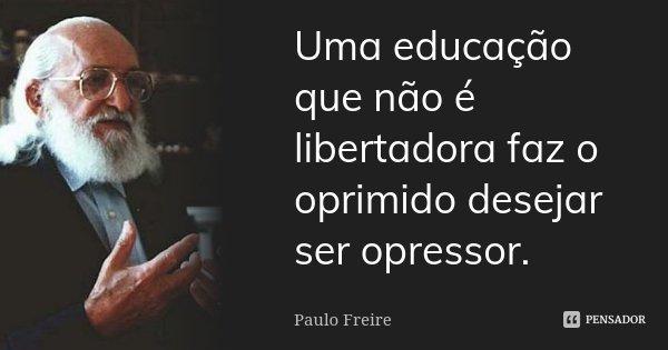 Uma educação que não é libertadora faz o oprimido desejar ser opressor.... Frase de Paulo Freire.