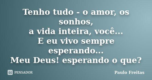 Tenho tudo - o amor, os sonhos, a vida inteira, você... E eu vivo sempre esperando... Meu Deus! esperando o que?... Frase de Paulo Freitas.