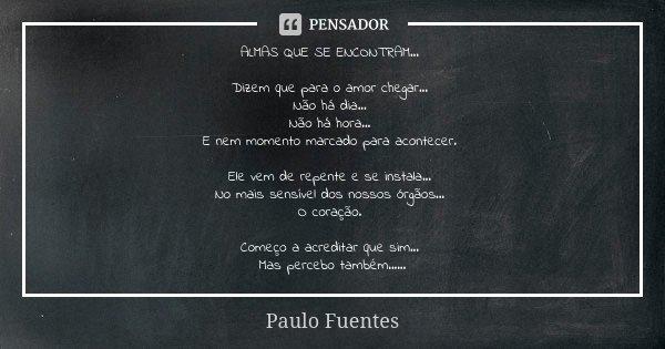ALMAS QUE SE ENCONTRAM... Dizem que para o amor chegar... Não há dia... Não há hora... E nem momento marcado para acontecer. Ele vem de repente e se instala... ... Frase de Paulo Fuentes.