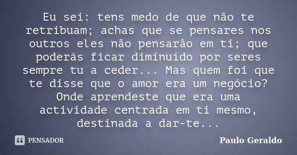 Eu sei: tens medo de que não te retribuam; achas que se pensares nos outros eles não pensarão em ti; que poderás ficar diminuído por seres sempre tu a ceder... ... Frase de Paulo Geraldo.