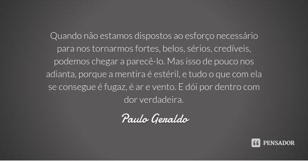 Quando não estamos dispostos ao esforço necessário para nos tornarmos fortes, belos, sérios, credíveis, podemos chegar a parecê-lo. Mas isso de pouco nos adiant... Frase de Paulo Geraldo.
