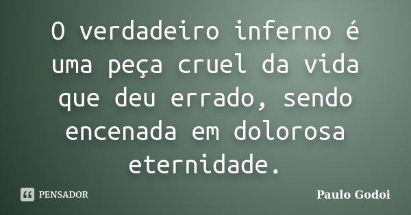 O verdadeiro inferno é uma peça cruel da vida que deu errado, sendo encenada em dolorosa eternidade.... Frase de Paulo Godoi.