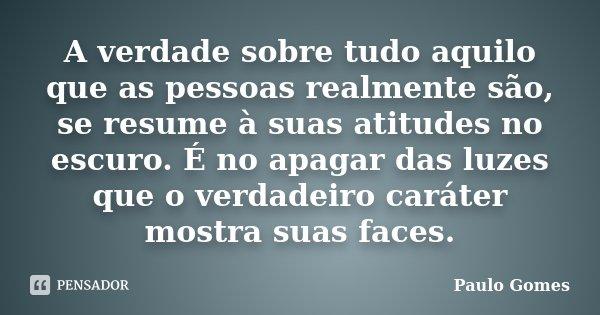 A verdade sobre tudo aquilo que as pessoas realmente são, se resume à suas atitudes no escuro. É no apagar das luzes que o verdadeiro caráter mostra suas faces.... Frase de Paulo Gomes.