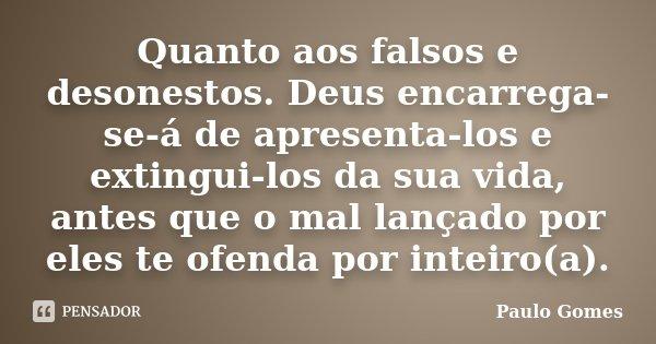 Quanto aos falsos e desonestos. Deus encarrega-se-á de apresenta-los e extingui-los da sua vida, antes que o mal lançado por eles te ofenda por inteiro(a).... Frase de Paulo Gomes.
