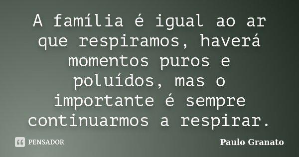 A família é igual ao ar que respiramos, haverá momentos puros e poluídos, mas o importante é sempre continuarmos a respirar.... Frase de Paulo Granato.
