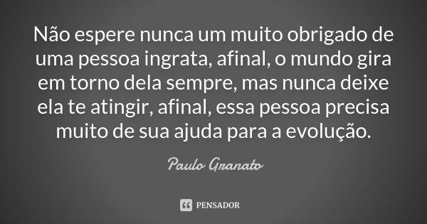Não espere nunca um muito obrigado de uma pessoa ingrata, afinal, o mundo gira em torno dela sempre, mas nunca deixe ela te atingir, afinal, essa pessoa precisa... Frase de Paulo Granato.
