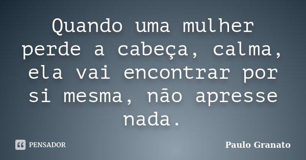 Quando uma mulher perde a cabeça, calma, ela vai encontrar por si mesma, não apresse nada.... Frase de Paulo Granato.
