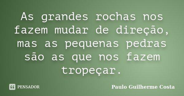 As grandes rochas nos fazem mudar de direção, mas as pequenas pedras são as que nos fazem tropeçar.... Frase de Paulo Guilherme Costa.