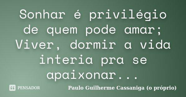 Sonhar é privilégio de quem pode amar; Viver, dormir a vida interia pra se apaixonar...... Frase de Paulo Guilherme Cassaniga (o próprio).