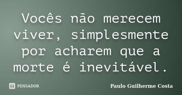 Vocês não merecem viver, simplesmente por acharem que a morte é inevitável.... Frase de Paulo Guilherme Costa.