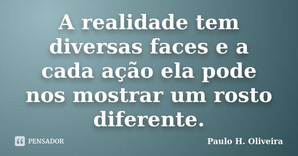 A realidade tem diversas faces e a cada ação ela pode nos mostrar um rosto diferente.... Frase de Paulo H. Oliveira.