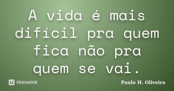 A vida é mais difícil pra quem fica não pra quem se vai.... Frase de Paulo H. Oliveira.