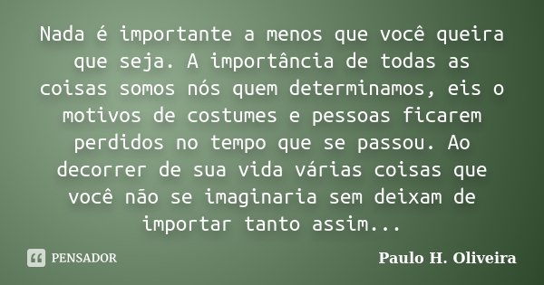 Nada é importante a menos que você queira que seja. A importância de todas as coisas somos nós quem determinamos, eis o motivos de costumes e pessoas ficarem pe... Frase de Paulo H. Oliveira.