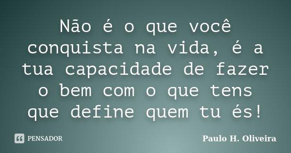 Não é o que você conquista na vida, é a tua capacidade de fazer o bem com o que tens que define quem tu és!... Frase de Paulo H. Oliveira.