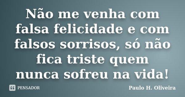Não me venha com falsa felicidade e com falsos sorrisos, só não fica triste quem nunca sofreu na vida!... Frase de Paulo H. Oliveira.