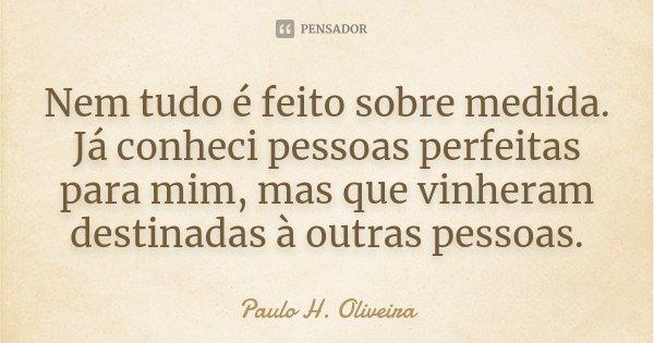 Nem tudo é feito sobre medida. Já conheci pessoas perfeitas para mim, mas que vinheram destinadas à outras pessoas.... Frase de Paulo H. Oliveira.