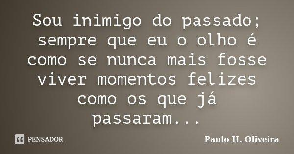 Sou inimigo do passado; sempre que eu o olho é como se nunca mais fosse viver momentos felizes como os que já passaram...... Frase de Paulo H. Oliveira.