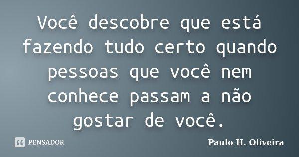 Você descobre que está fazendo tudo certo quando pessoas que você nem conhece passam a não gostar de você.... Frase de Paulo H. Oliveira.