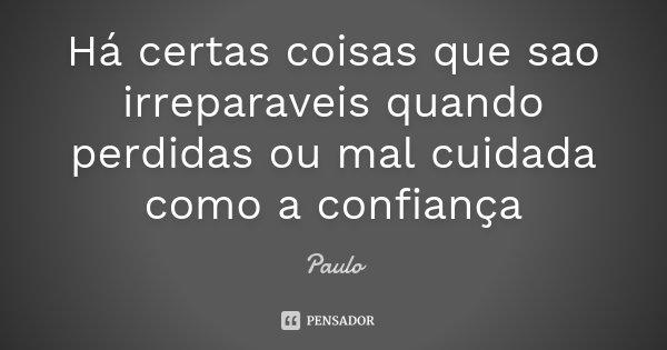 Há certas coisas que sao irreparaveis quando perdidas ou mal cuidada como a confiança... Frase de Paulo.