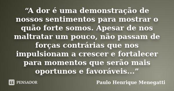 """""""A dor é uma demonstração de nossos sentimentos para mostrar o quão forte somos. Apesar de nos maltratar um pouco, não passam de forças contrárias que nos impul... Frase de Paulo Henrique Menegatti."""