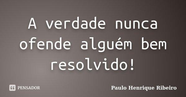 A verdade nunca ofende alguém bem resolvido!... Frase de Paulo Henrique Ribeiro.