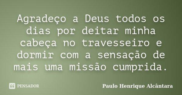 Agradeço a Deus todos os dias por deitar minha cabeça no travesseiro e dormir com a sensação de mais uma missão cumprida.... Frase de Paulo Henrique Alcântara.