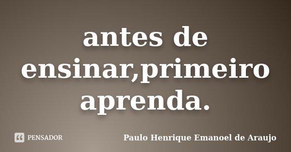 antes de ensinar,primeiro aprenda.... Frase de Paulo Henrique Emanoel de Araujo.