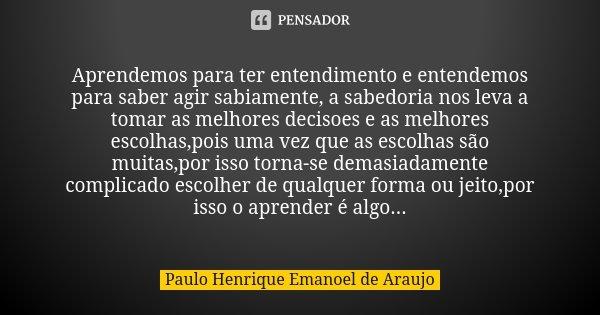 Aprendemos para ter entendimento e entendemos para saber agir sabiamente, a sabedoria nos leva a tomar as melhores decisoes e as melhores escolhas,pois uma vez ... Frase de Paulo Henrique Emanoel de Araujo.