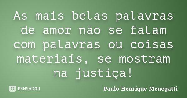 """""""As mais belas palavras de amor não se falam com palavras ou coisas materiais, se mostram na justiça!""""... Frase de Paulo Henrique Menegatti."""