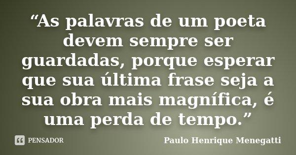 """""""As palavras de um poeta devem sempre ser guardadas, porque esperar que sua última frase seja a sua obra mais magnífica, é uma perda de tempo.""""... Frase de Paulo Henrique Menegatti."""
